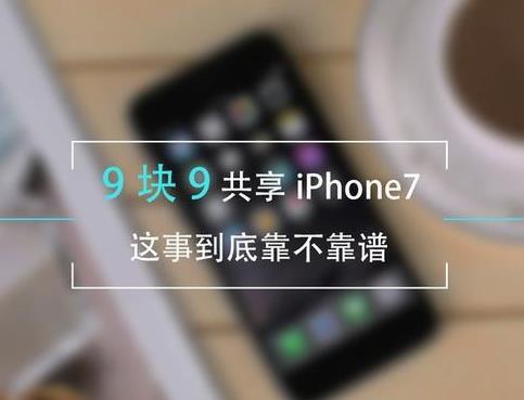 9块9共享iPhone7是真的吗?共享手机靠谱么[多图]
